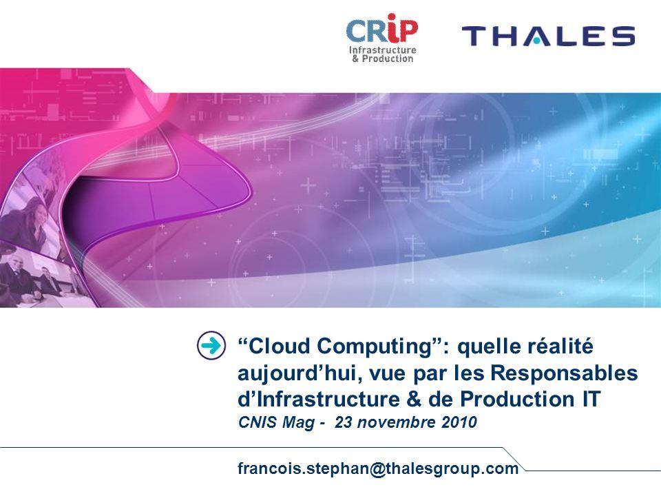 Cloud Computing : quelle réalité aujourd'hui, vue par les Responsables d'Infrastructure & de Production IT CNIS Mag - 23 novembre 2010 francois.stephan@thalesgroup.com