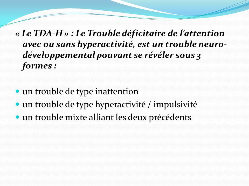« Le TDA-H » : Le Trouble déficitaire de l'attention avec ou sans hyperactivité, est un trouble neuro-développemental pouvant se révéler sous 3 formes :