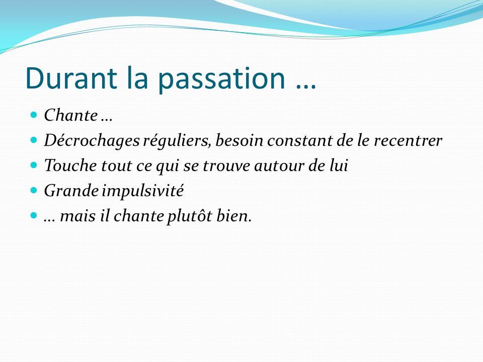 Durant la passation … Chante …
