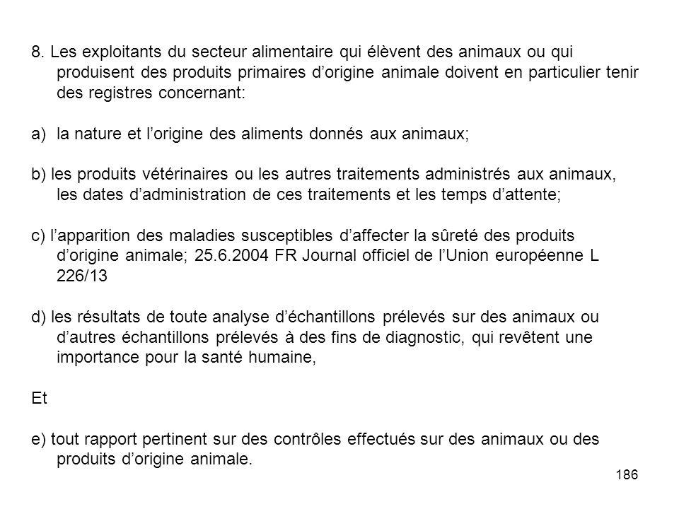 8. Les exploitants du secteur alimentaire qui élèvent des animaux ou qui produisent des produits primaires d'origine animale doivent en particulier tenir des registres concernant: