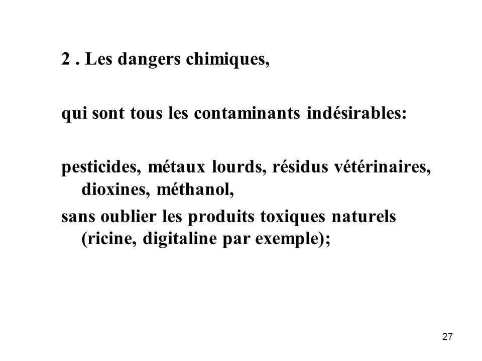 2 . Les dangers chimiques, qui sont tous les contaminants indésirables: pesticides, métaux lourds, résidus vétérinaires, dioxines, méthanol,