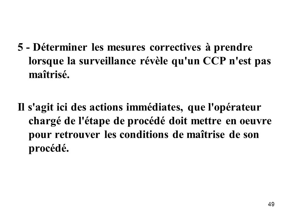 5 - Déterminer les mesures correctives à prendre lorsque la surveillance révèle qu un CCP n est pas maîtrisé.