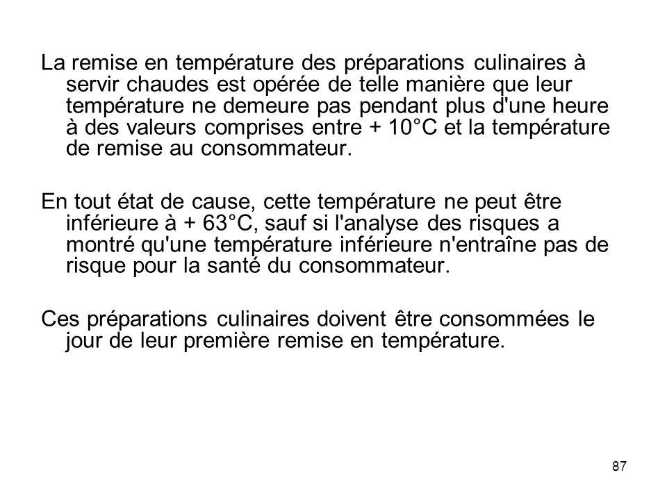 La remise en température des préparations culinaires à servir chaudes est opérée de telle manière que leur température ne demeure pas pendant plus d une heure à des valeurs comprises entre + 10°C et la température de remise au consommateur.