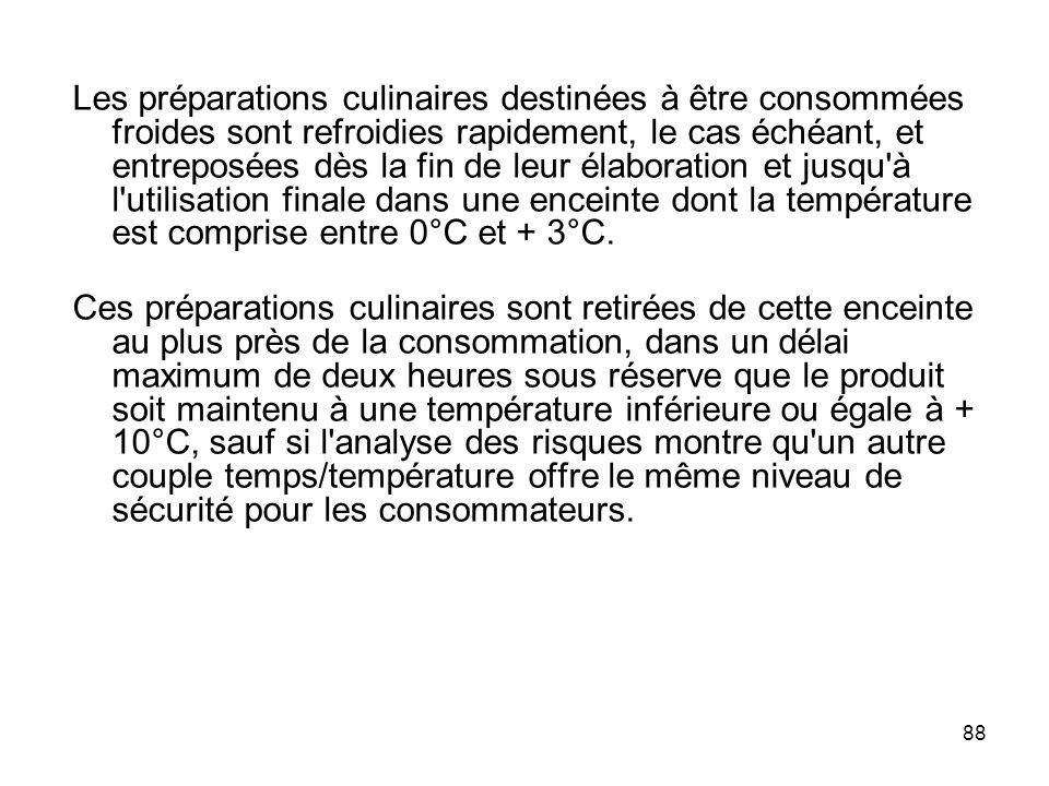 Les préparations culinaires destinées à être consommées froides sont refroidies rapidement, le cas échéant, et entreposées dès la fin de leur élaboration et jusqu à l utilisation finale dans une enceinte dont la température est comprise entre 0°C et + 3°C.