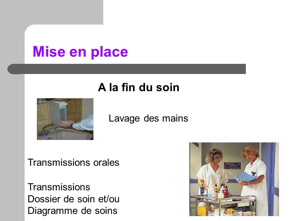 Mise en place A la fin du soin Lavage des mains Transmissions orales