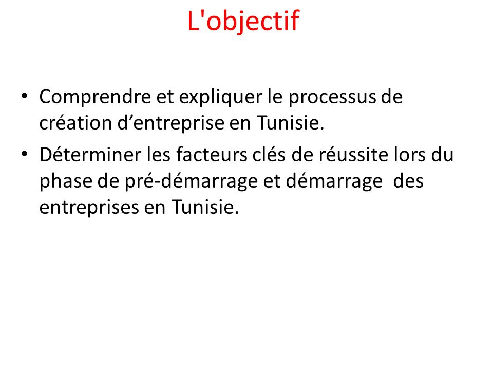 L objectif Comprendre et expliquer le processus de création d'entreprise en Tunisie.