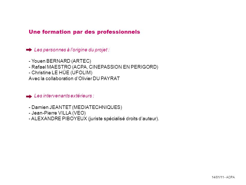 Une formation par des professionnels Les personnes à l'origine du projet : - Youen BERNARD (ARTEC) - Rafael MAESTRO (ACPA, CINEPASSION EN PERIGORD) - Christine LE HÜE (UFOLIM) Avec la collaboration d'Olivier DU PAYRAT Les intervenants extérieurs : - Damien JEANTET (MEDIATECHNIQUES) - Jean-Pierre VILLA (VEO) - ALEXANDRE PIBOYEUX (juriste spécialisé droits d'auteur).
