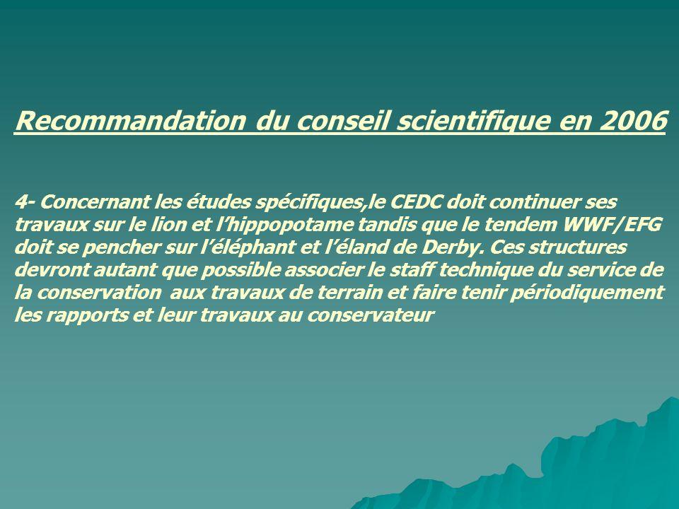 Recommandation du conseil scientifique en 2006 4- Concernant les études spécifiques,le CEDC doit continuer ses travaux sur le lion et l'hippopotame tandis que le tendem WWF/EFG doit se pencher sur l'éléphant et l'éland de Derby.