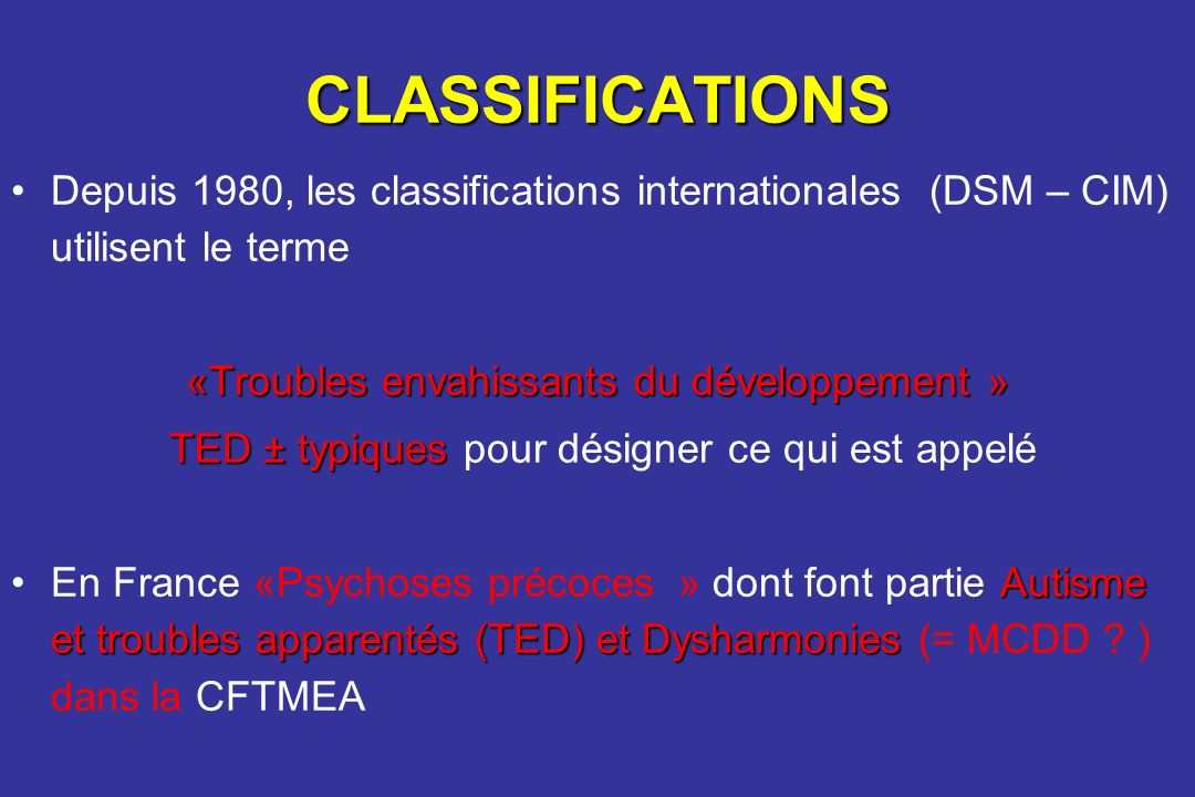 CLASSIFICATIONS Depuis 1980, les classifications internationales (DSM – CIM) utilisent le terme. «Troubles envahissants du développement »