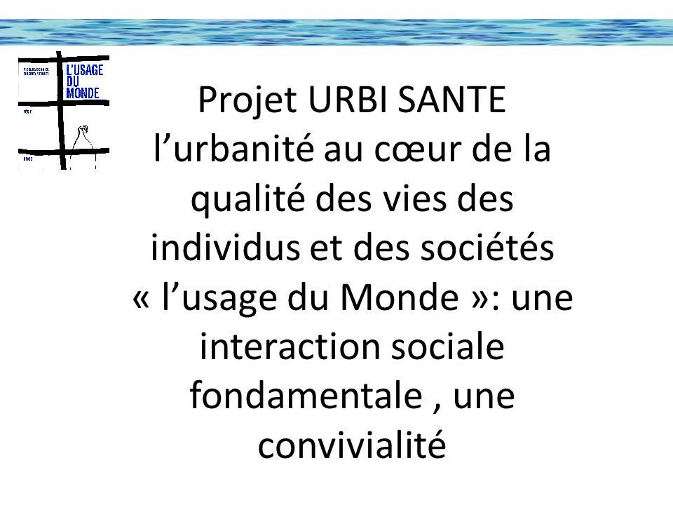 Projet URBI SANTE l'urbanité au cœur de la qualité des vies des individus et des sociétés « l'usage du Monde »: une interaction sociale fondamentale , une convivialité