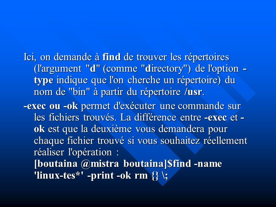 Ici, on demande à find de trouver les répertoires (l argument d (comme directory ) de l option -type indique que l on cherche un répertoire) du nom de bin à partir du répertoire /usr.