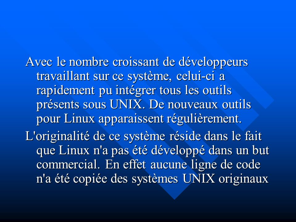 Avec le nombre croissant de développeurs travaillant sur ce système, celui-ci a rapidement pu intégrer tous les outils présents sous UNIX. De nouveaux outils pour Linux apparaissent régulièrement.