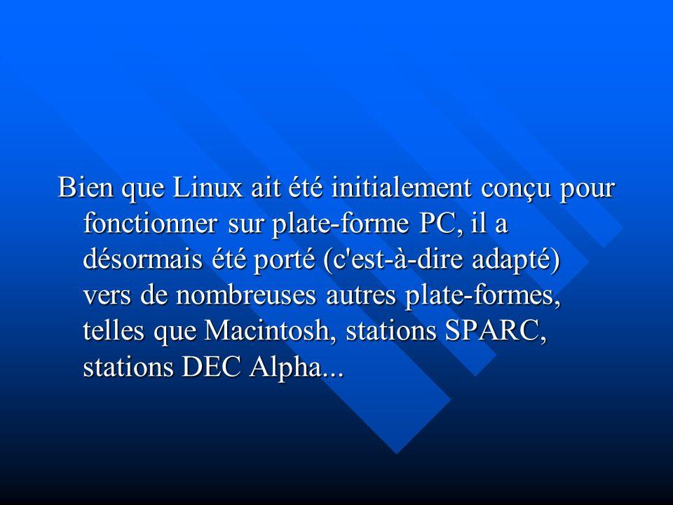 Bien que Linux ait été initialement conçu pour fonctionner sur plate-forme PC, il a désormais été porté (c est-à-dire adapté) vers de nombreuses autres plate-formes, telles que Macintosh, stations SPARC, stations DEC Alpha...