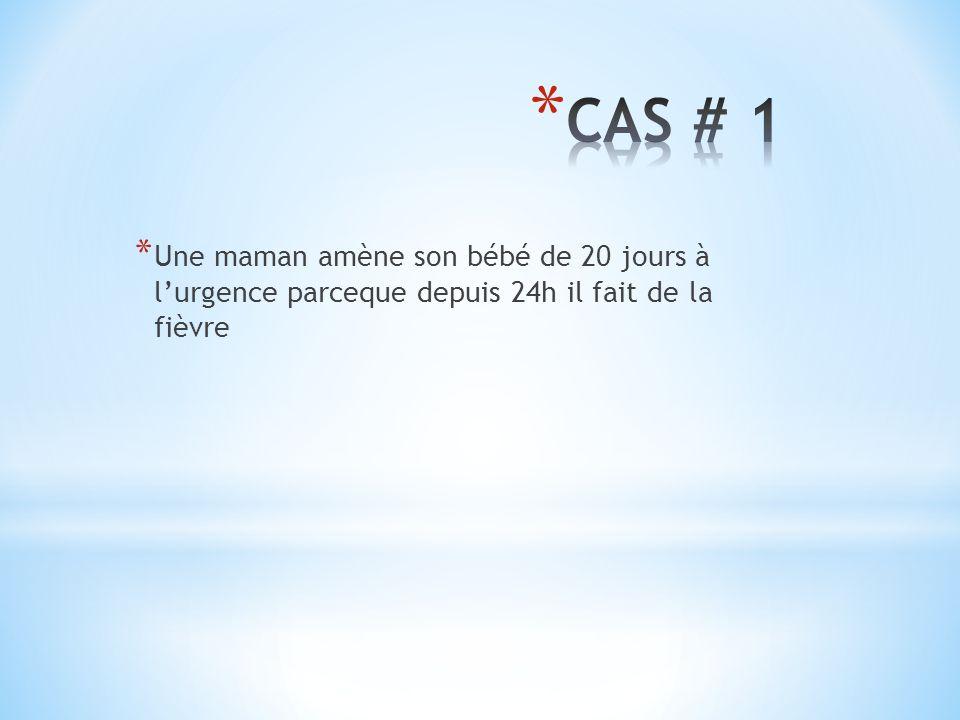 CAS # 1 Une maman amène son bébé de 20 jours à l'urgence parceque depuis 24h il fait de la fièvre