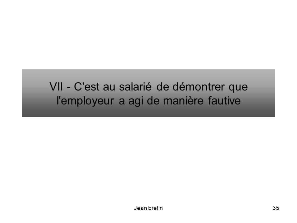 VII - C est au salarié de démontrer que l employeur a agi de manière fautive