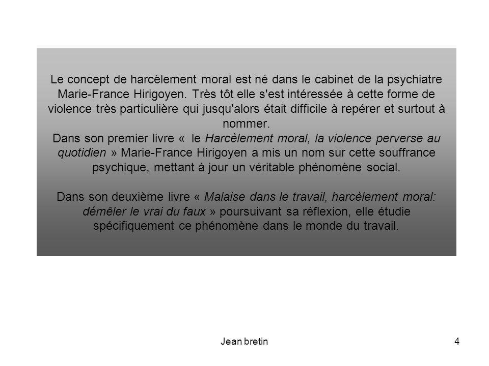 Le concept de harcèlement moral est né dans le cabinet de la psychiatre Marie-France Hirigoyen. Très tôt elle s est intéressée à cette forme de violence très particulière qui jusqu alors était difficile à repérer et surtout à nommer. Dans son premier livre « le Harcèlement moral, la violence perverse au quotidien » Marie-France Hirigoyen a mis un nom sur cette souffrance psychique, mettant à jour un véritable phénomène social. Dans son deuxième livre « Malaise dans le travail, harcèlement moral: démêler le vrai du faux » poursuivant sa réflexion, elle étudie spécifiquement ce phénomène dans le monde du travail.