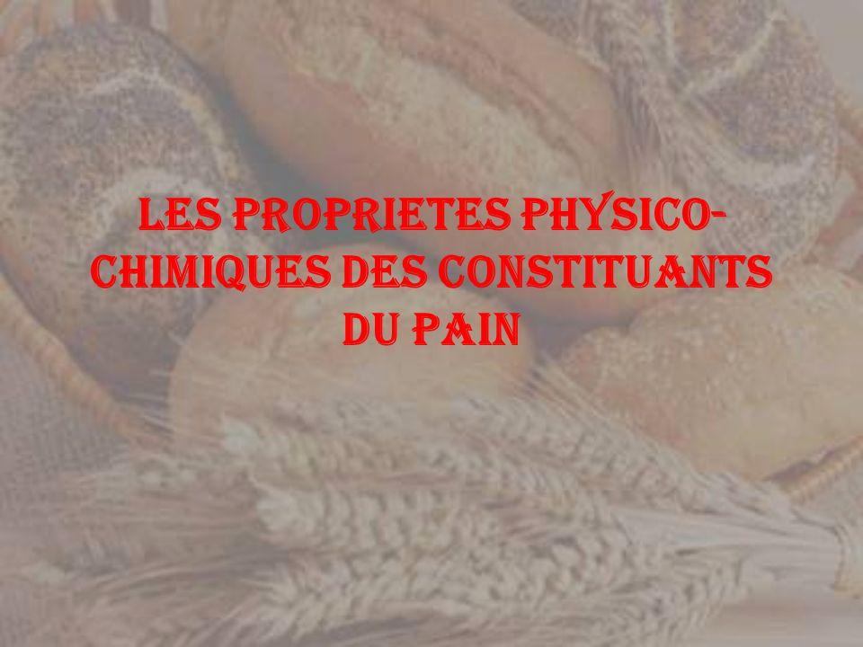 LES PROPRIETES PHYSICO-CHIMIQUES DES CONSTITUANTS DU PAIN
