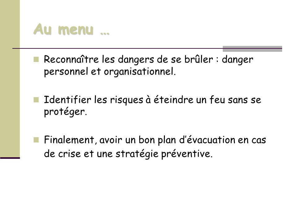 Au menu … Reconnaître les dangers de se brûler : danger personnel et organisationnel. Identifier les risques à éteindre un feu sans se protéger.
