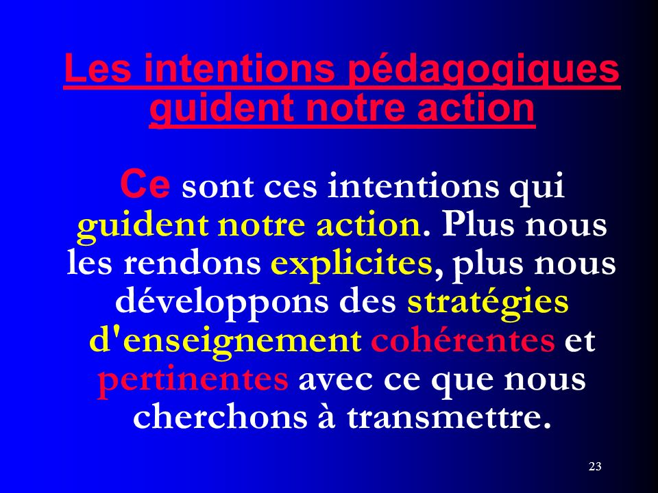 Les intentions pédagogiques guident notre action Ce sont ces intentions qui guident notre action. Plus nous les rendons explicites, plus nous développons des stratégies d enseignement cohérentes et pertinentes avec ce que nous cherchons à transmettre.
