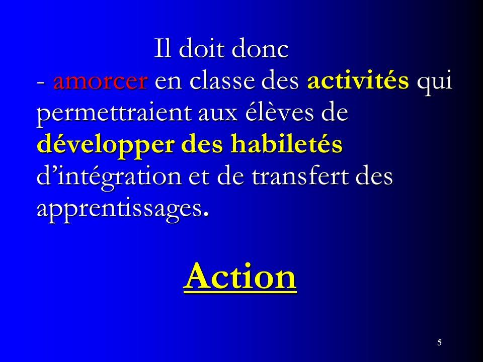 Il doit donc - amorcer en classe des activités qui permettraient aux élèves de développer des habiletés d'intégration et de transfert des apprentissages. Action