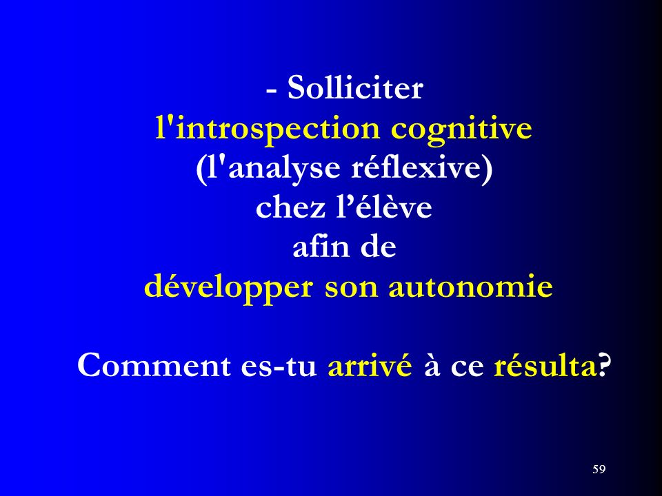 - Solliciter l introspection cognitive (l analyse réflexive) chez l'élève afin de développer son autonomie Comment es-tu arrivé à ce résulta