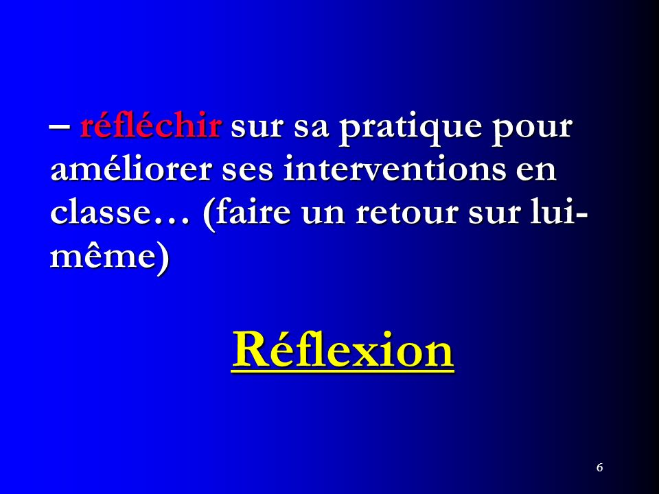 – réfléchir sur sa pratique pour améliorer ses interventions en classe… (faire un retour sur lui-même) Réflexion