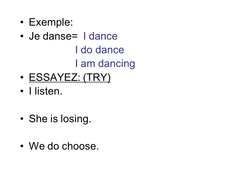 Exemple: Je danse= I dance. I do dance. I am dancing. ESSAYEZ: (TRY) I listen. She is losing.