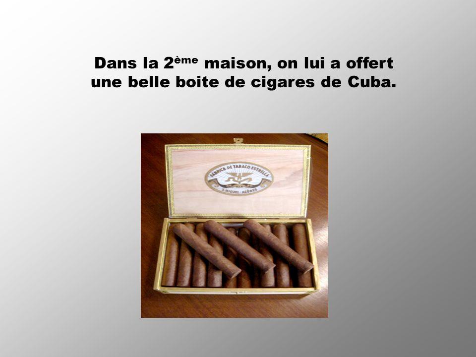 Dans la 2ème maison, on lui a offert une belle boite de cigares de Cuba.