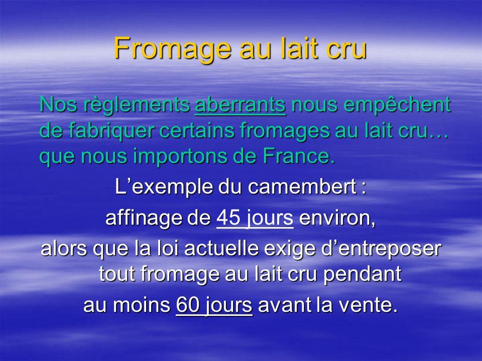 Fromage au lait cru Nos règlements aberrants nous empêchent de fabriquer certains fromages au lait cru… que nous importons de France.
