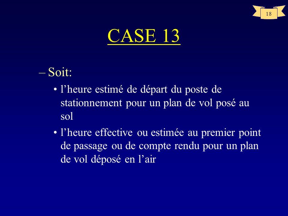 CASE 13 Soit: l'heure estimé de départ du poste de stationnement pour un plan de vol posé au sol.