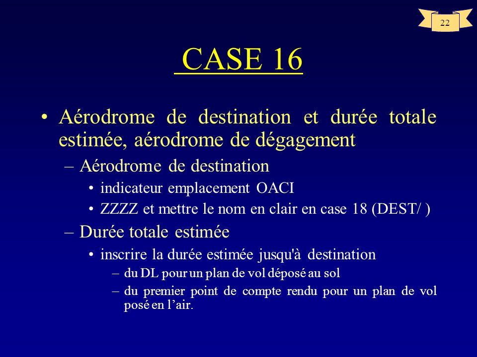 CASE 16 Aérodrome de destination et durée totale estimée, aérodrome de dégagement. Aérodrome de destination.