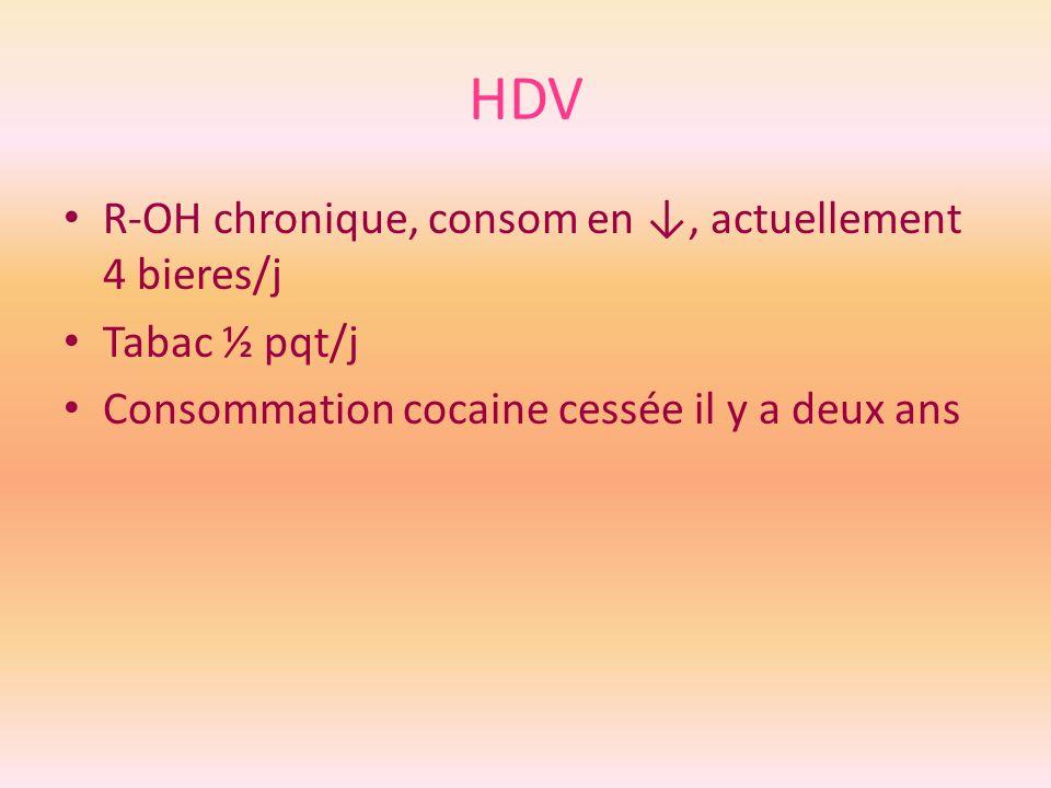 HDV R-OH chronique, consom en ↓, actuellement 4 bieres/j Tabac ½ pqt/j
