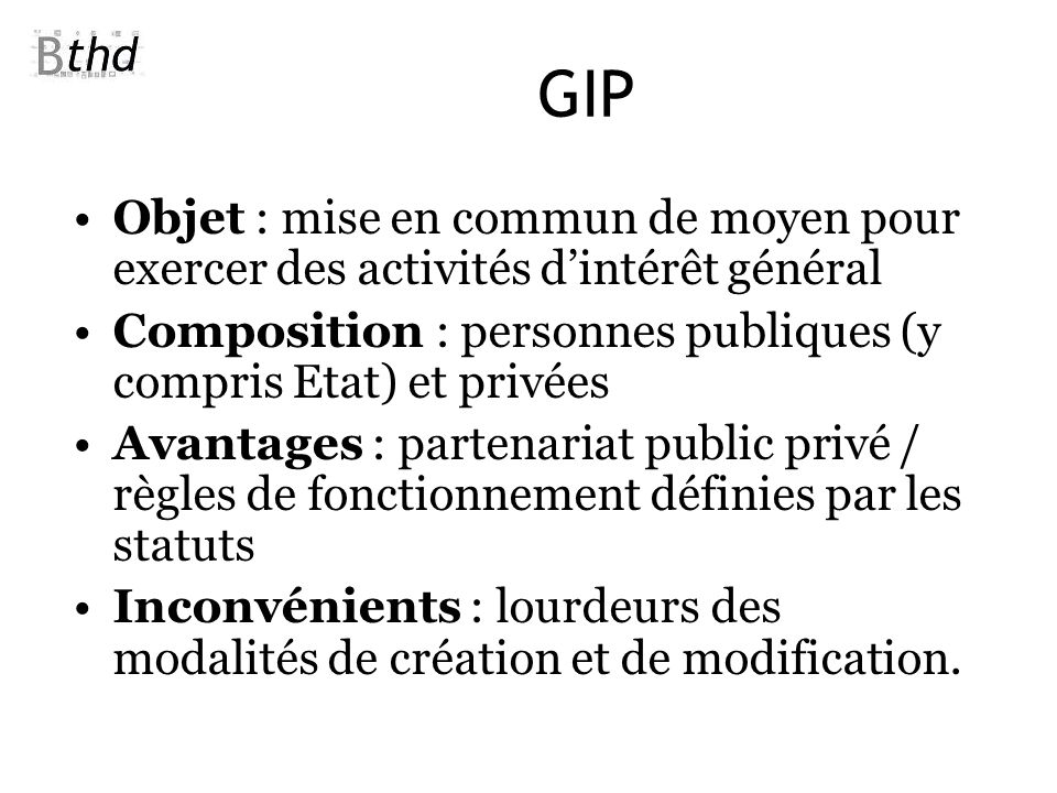 GIP Objet : mise en commun de moyen pour exercer des activités d'intérêt général. Composition : personnes publiques (y compris Etat) et privées.