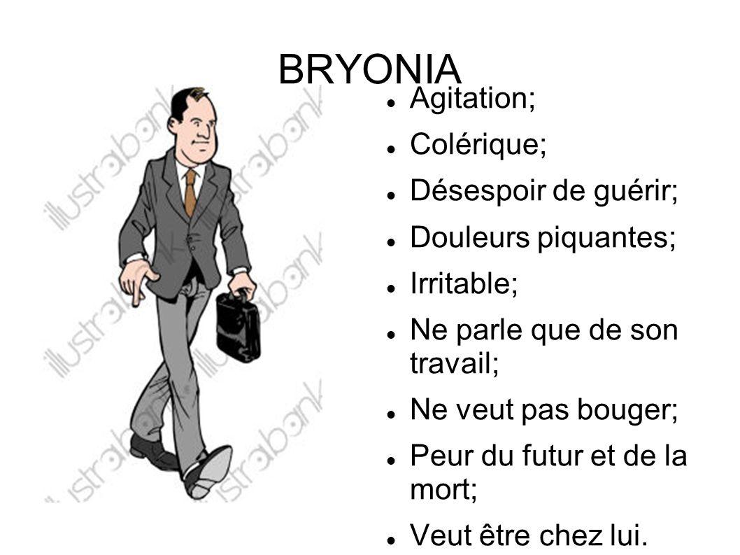 BRYONIA Agitation; Colérique; Désespoir de guérir; Douleurs piquantes;