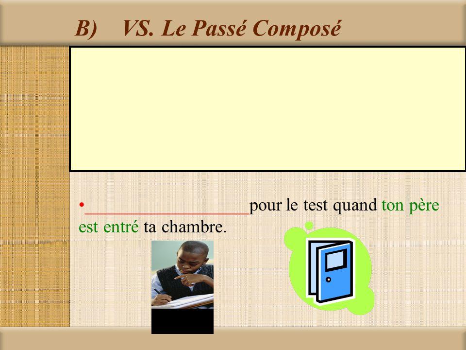 B) VS. Le Passé Composé __________________pour le test quand ton père est entré ta chambre.