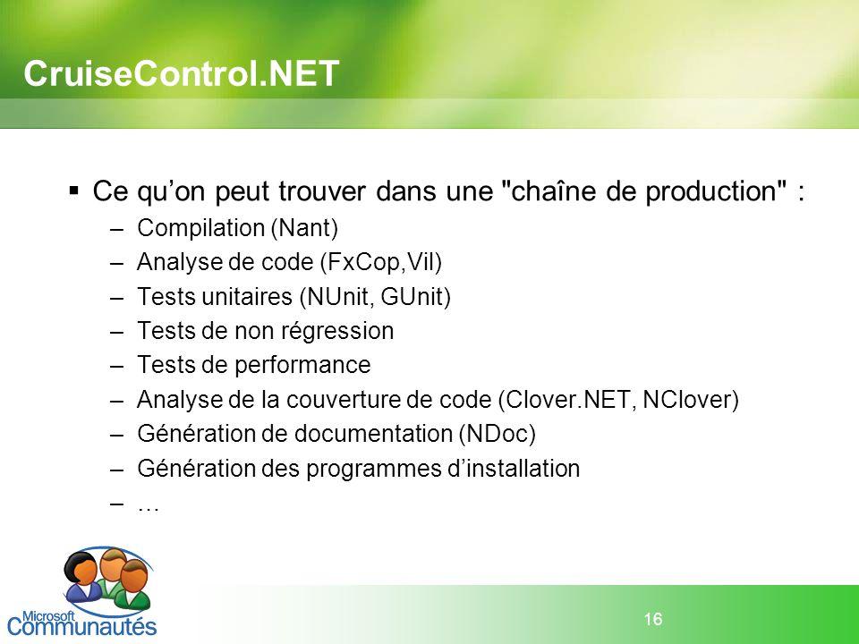 CruiseControl.NET Ce qu'on peut trouver dans une chaîne de production : Compilation (Nant) Analyse de code (FxCop,Vil)