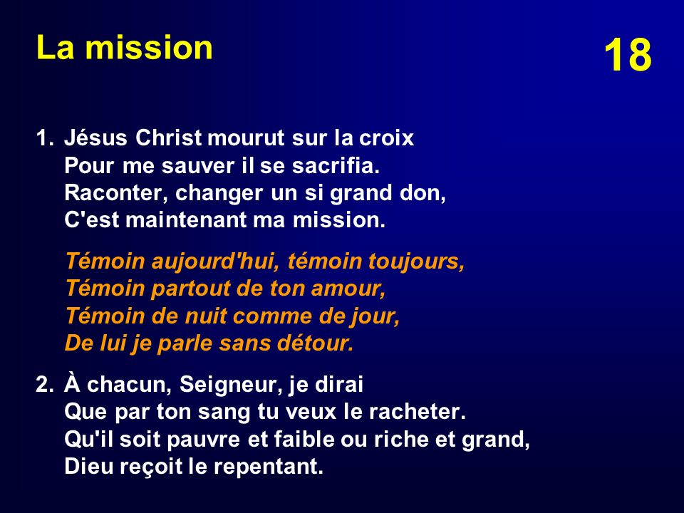 La mission 1. Jésus Christ mourut sur la croix Pour me sauver il se sacrifia. Raconter, changer un si grand don, C est maintenant ma mission.