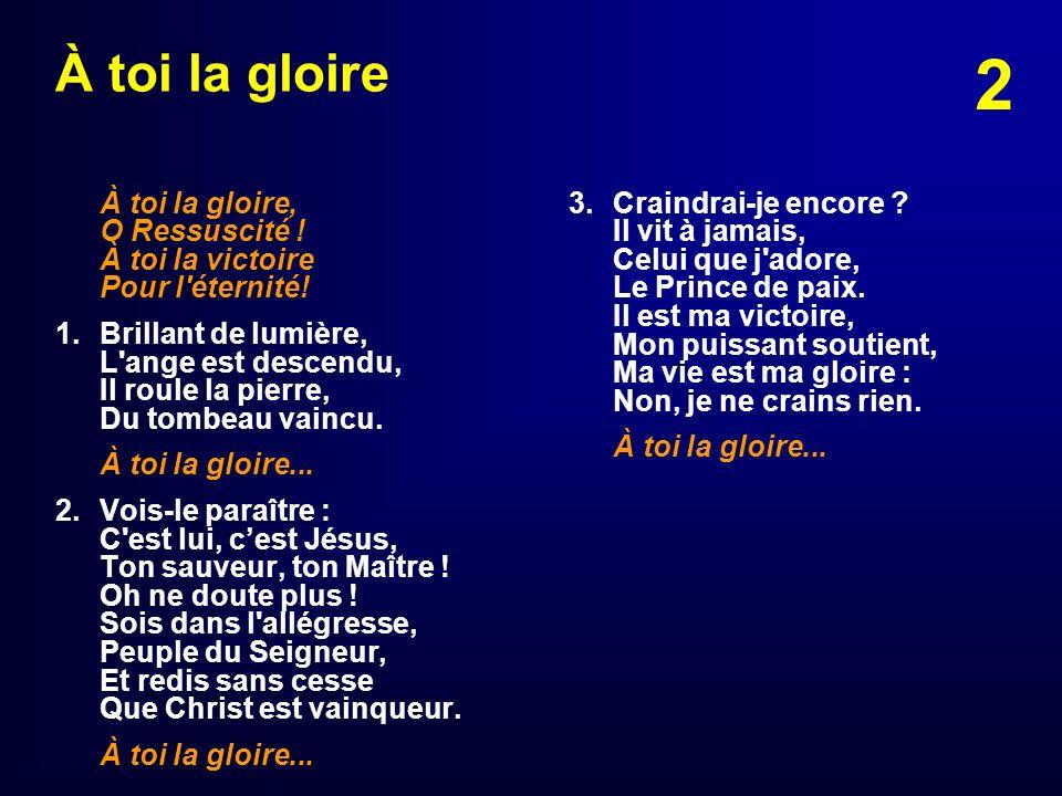 À toi la gloire À toi la gloire, O Ressuscité ! À toi la victoire Pour l éternité!