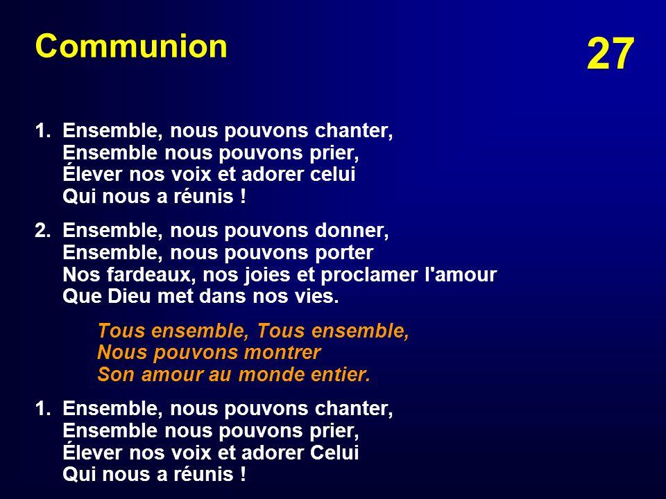 Communion1. Ensemble, nous pouvons chanter, Ensemble nous pouvons prier, Élever nos voix et adorer celui Qui nous a réunis !