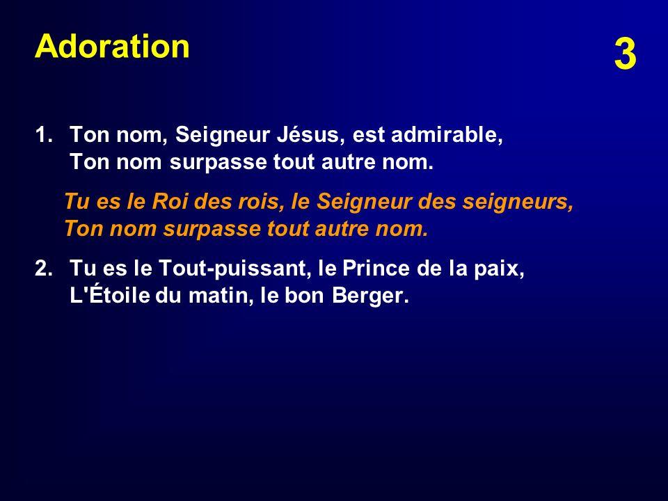 Adoration1. Ton nom, Seigneur Jésus, est admirable, Ton nom surpasse tout autre nom.