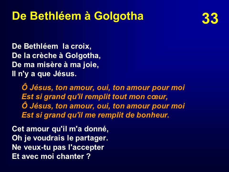 De Bethléem à Golgotha De Bethléem la croix, De la crèche à Golgotha, De ma misère à ma joie, Il n y a que Jésus.