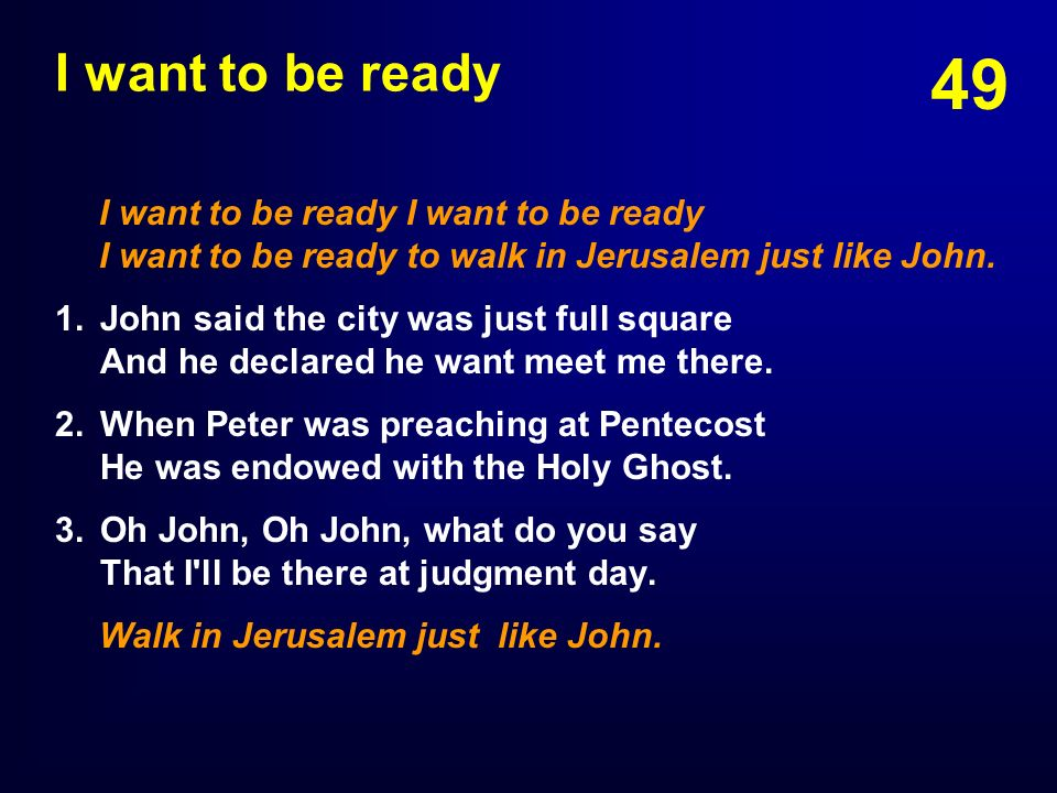 I want to be ready I want to be ready I want to be ready I want to be ready to walk in Jerusalem just like John.