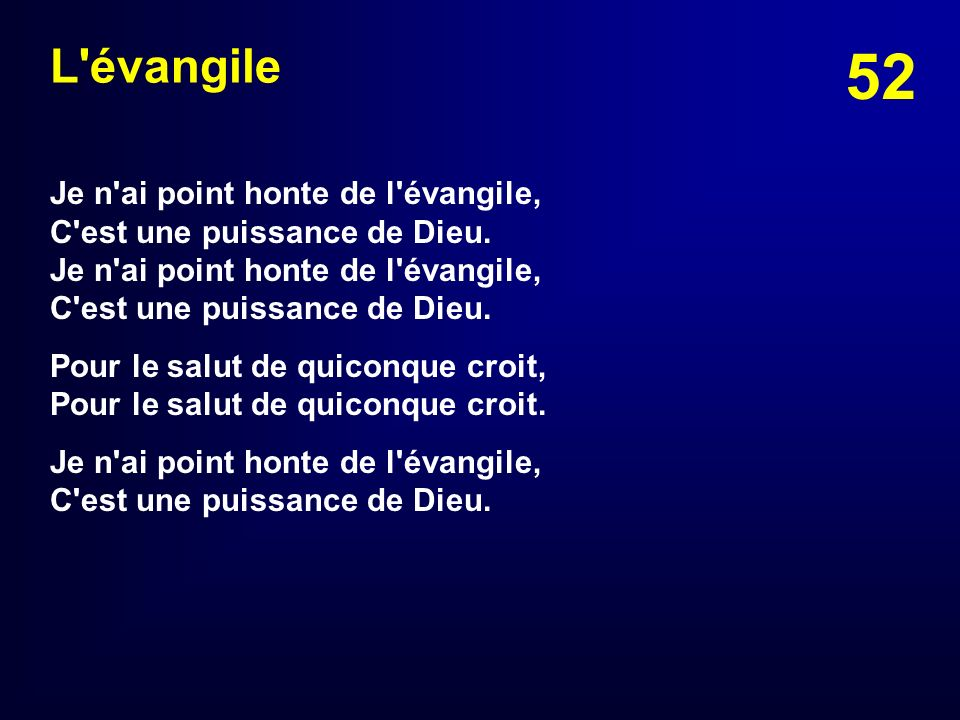 L évangileJe n ai point honte de l évangile, C est une puissance de Dieu. Je n ai point honte de l évangile, C est une puissance de Dieu.