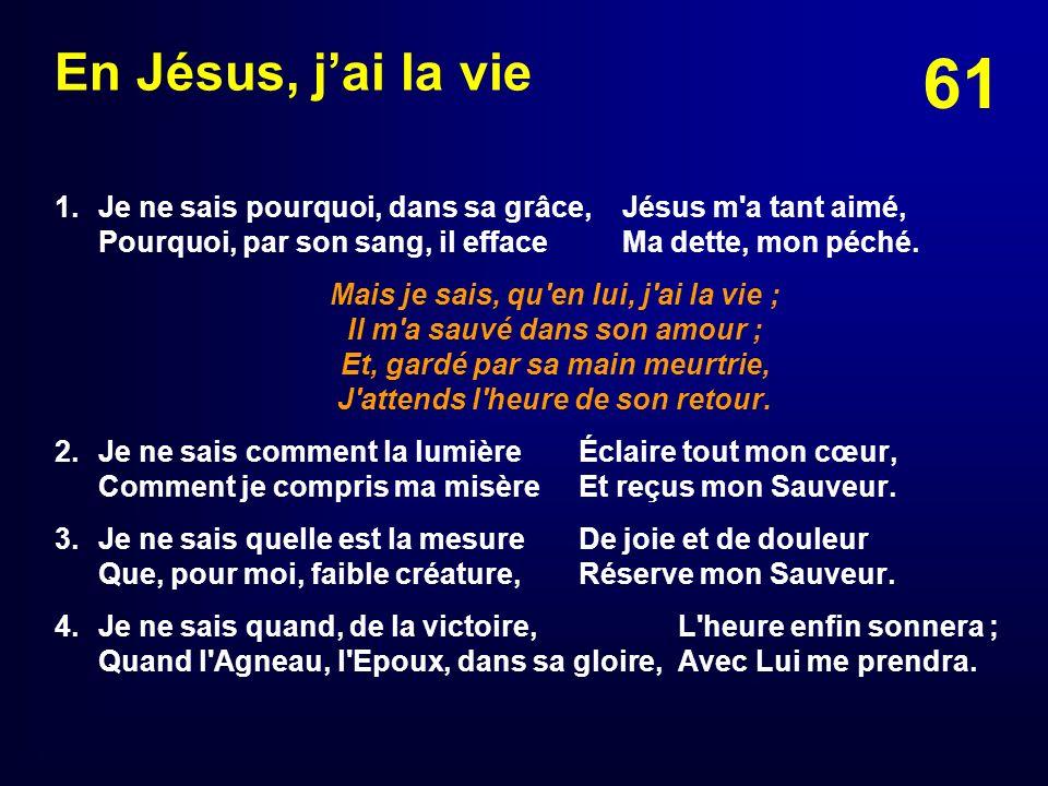 En Jésus, j'ai la vie 1. Je ne sais pourquoi, dans sa grâce, Jésus m a tant aimé, Pourquoi, par son sang, il efface Ma dette, mon péché.