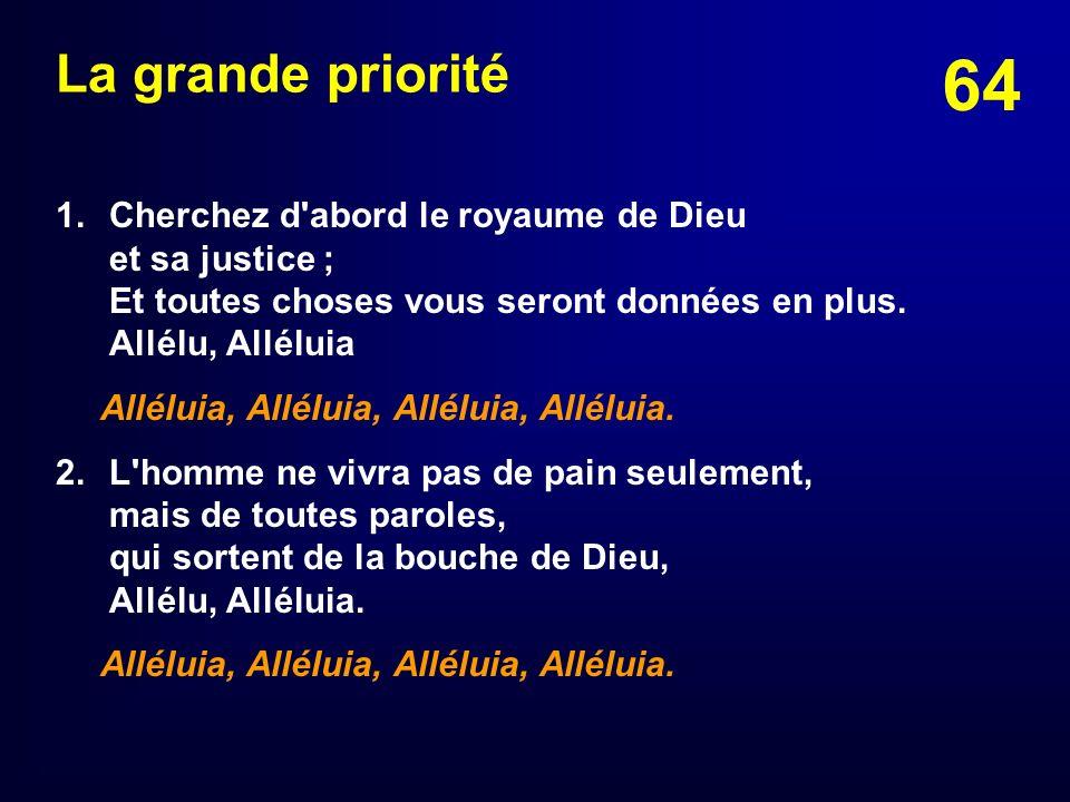 La grande priorité 1. Cherchez d abord le royaume de Dieu et sa justice ; Et toutes choses vous seront données en plus. Allélu, Alléluia.