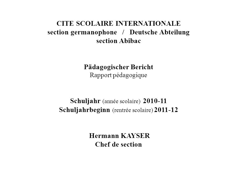 CITE SCOLAIRE INTERNATIONALE section germanophone / Deutsche Abteilung section Abibac Pädagogischer Bericht Rapport pédagogique Schuljahr (année scolaire) 2010-11 Schuljahrbeginn (rentrée scolaire) 2011-12 Hermann KAYSER Chef de section