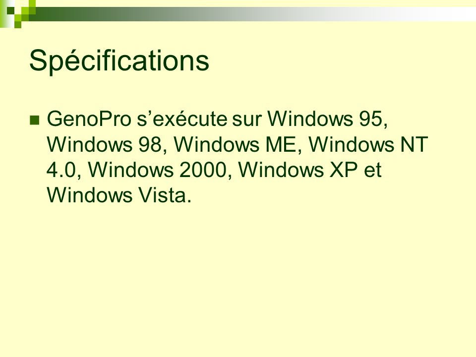 SpécificationsGenoPro s'exécute sur Windows 95, Windows 98, Windows ME, Windows NT 4.0, Windows 2000, Windows XP et Windows Vista.