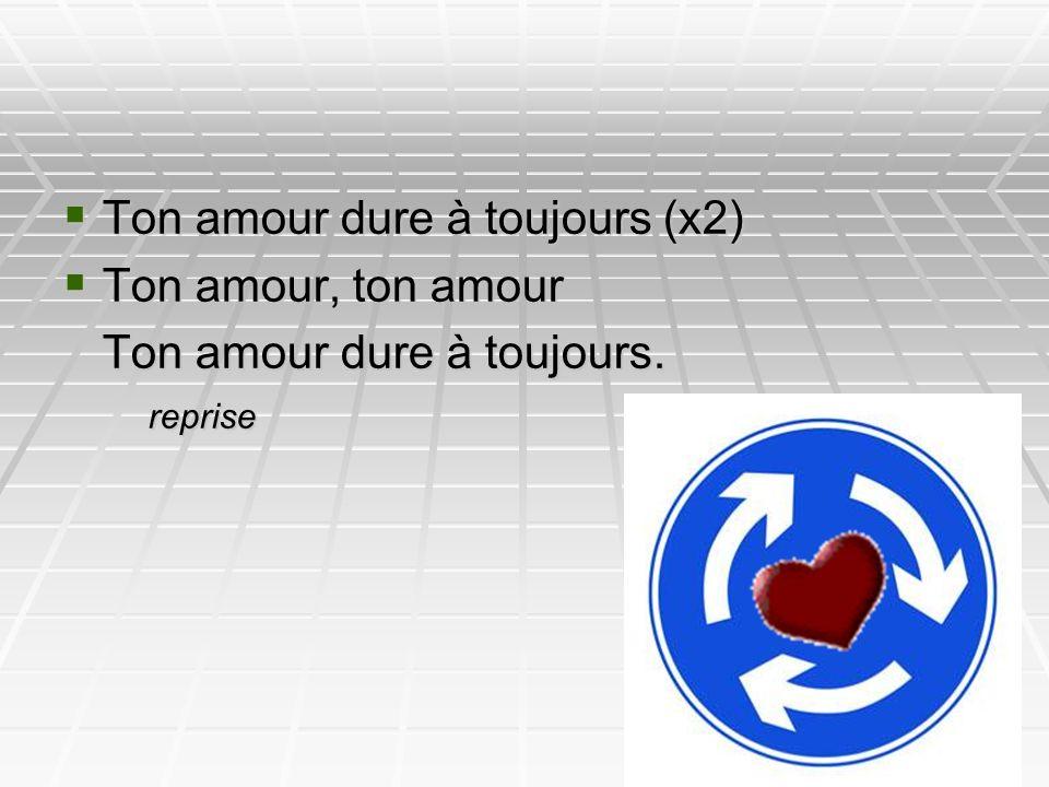 Ton amour dure à toujours (x2) Ton amour, ton amour