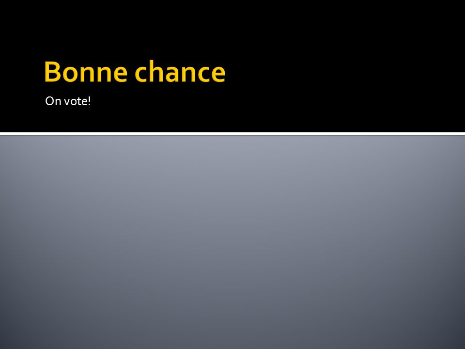 Bonne chance On vote. Faites vos 12 choix sur votre bulletin de vote et déposez le dans l'urne.