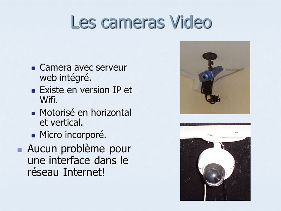 Les cameras VideoCamera avec serveur web intégré. Existe en version IP et Wifi. Motorisé en horizontal et vertical.
